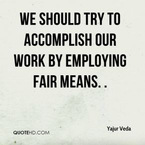 Yajur Veda  - We should try to accomplish our work by employing fair means. .