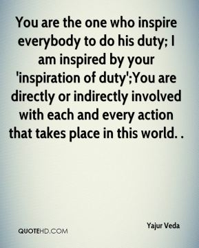 Yajur Veda  - You are the one who inspire everybody to do his duty; I am inspired by your 'inspiration of duty';You are directly or indirectly involved with each and every action that takes place in this world. .