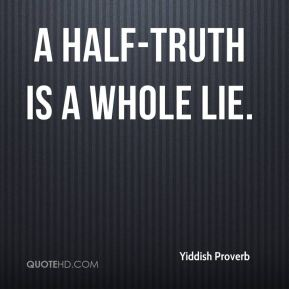 Yiddish Proverb  - A half-truth is a whole lie.