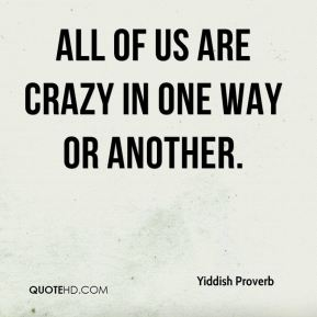 Yiddish Proverb  - All of us are crazy in one way or another.