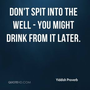 Yiddish Proverb  - Don't spit into the well - you might drink from it later.