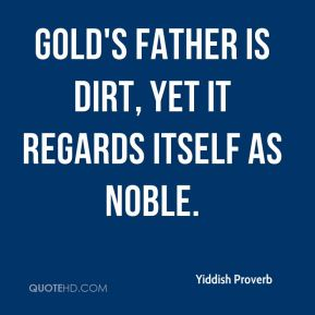 Yiddish Proverb  - Gold's father is dirt, yet it regards itself as noble.