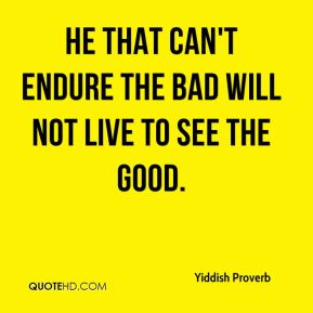 Yiddish Proverb  - He that can't endure the bad will not live to see the good.