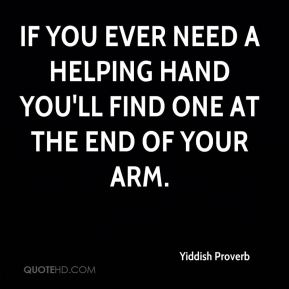 Yiddish Proverb  - If you ever need a helping hand you'll find one at the end of your arm.