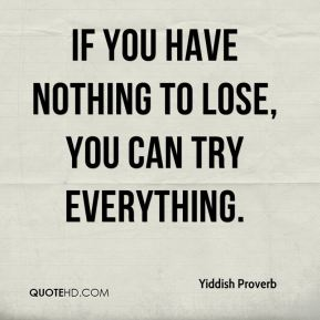 Yiddish Proverb  - If you have nothing to lose, you can try everything.