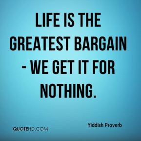Life is the greatest bargain - we get it for nothing.