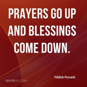 Yiddish Proverb  - Prayers go up and blessings come down.