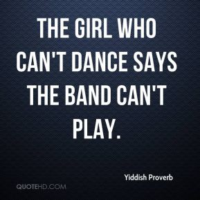 Yiddish Proverb  - The girl who can't dance says the band can't play.