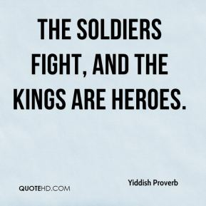 Yiddish Proverb  - The soldiers fight, and the kings are heroes.