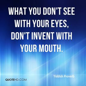 Yiddish Proverb  - What you don't see with your eyes, don't invent with your mouth.