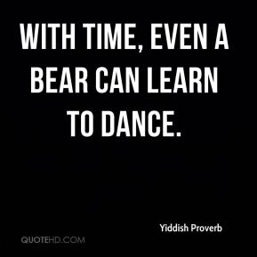 Yiddish Proverb  - With time, even a bear can learn to dance.