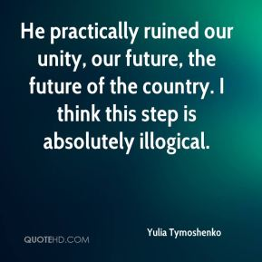 Yulia Tymoshenko  - He practically ruined our unity, our future, the future of the country. I think this step is absolutely illogical.
