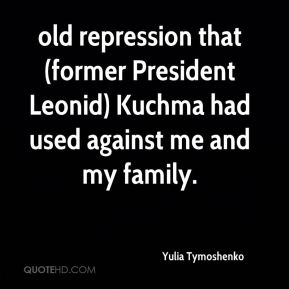 Yulia Tymoshenko  - old repression that (former President Leonid) Kuchma had used against me and my family.