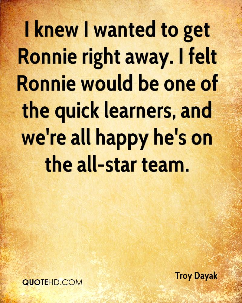 I knew I wanted to get Ronnie right away. I felt Ronnie would be one of the quick learners, and we're all happy he's on the all-star team.