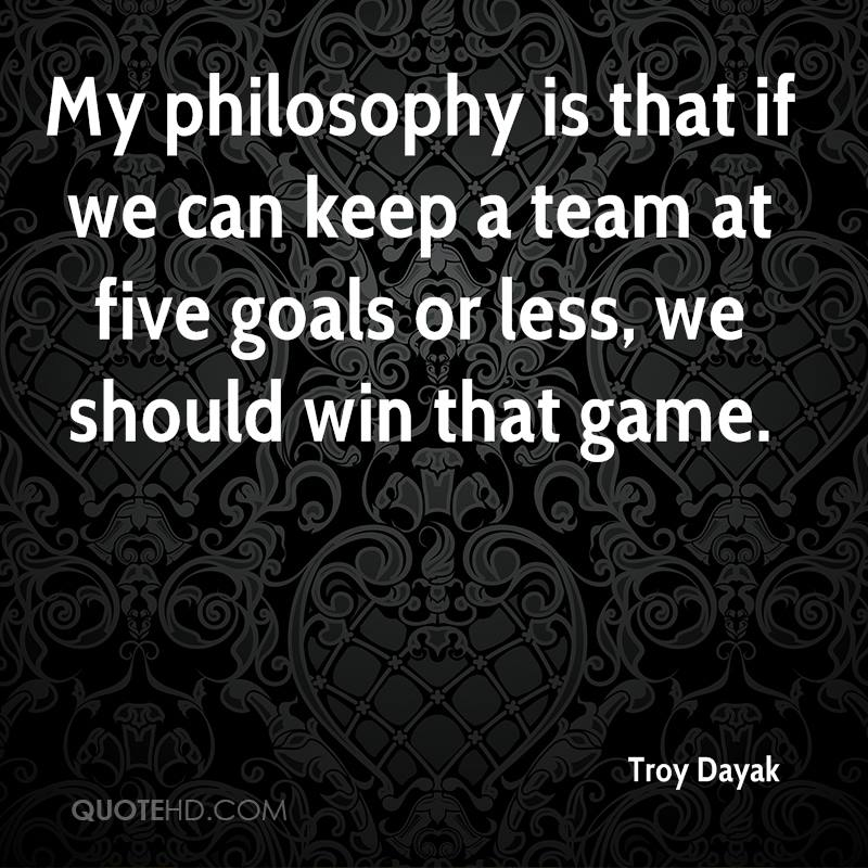 My philosophy is that if we can keep a team at five goals or less, we should win that game.