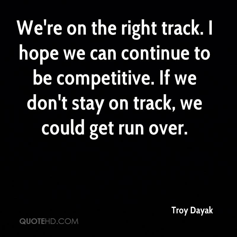 We're on the right track. I hope we can continue to be competitive. If we don't stay on track, we could get run over.