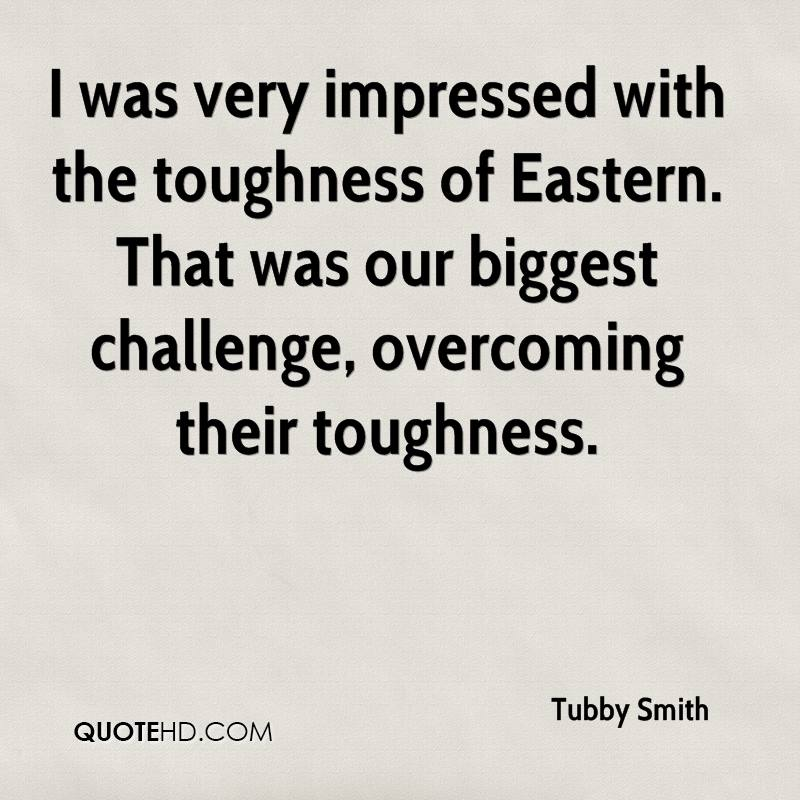 I was very impressed with the toughness of Eastern. That was our biggest challenge, overcoming their toughness.