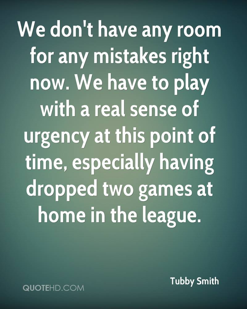 We don't have any room for any mistakes right now. We have to play with a real sense of urgency at this point of time, especially having dropped two games at home in the league.