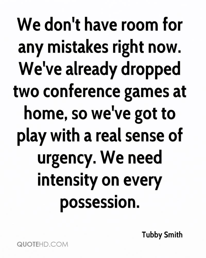 We don't have room for any mistakes right now. We've already dropped two conference games at home, so we've got to play with a real sense of urgency. We need intensity on every possession.