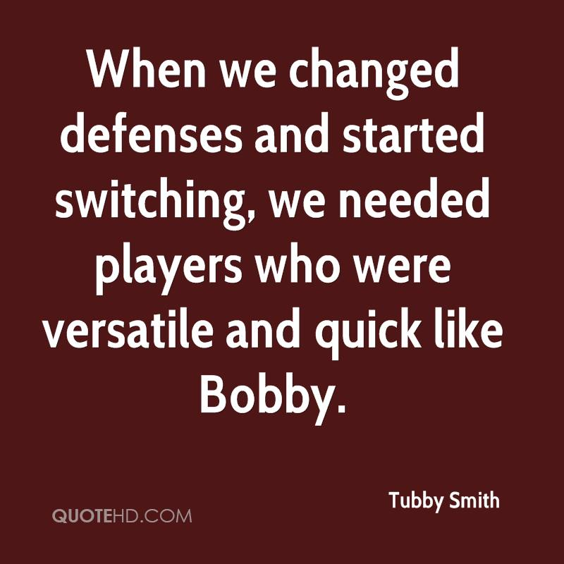 When we changed defenses and started switching, we needed players who were versatile and quick like Bobby.