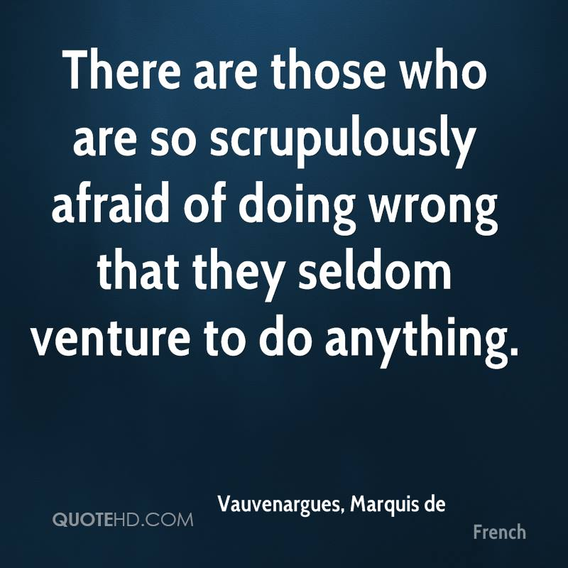 There are those who are so scrupulously afraid of doing wrong that they seldom venture to do anything.