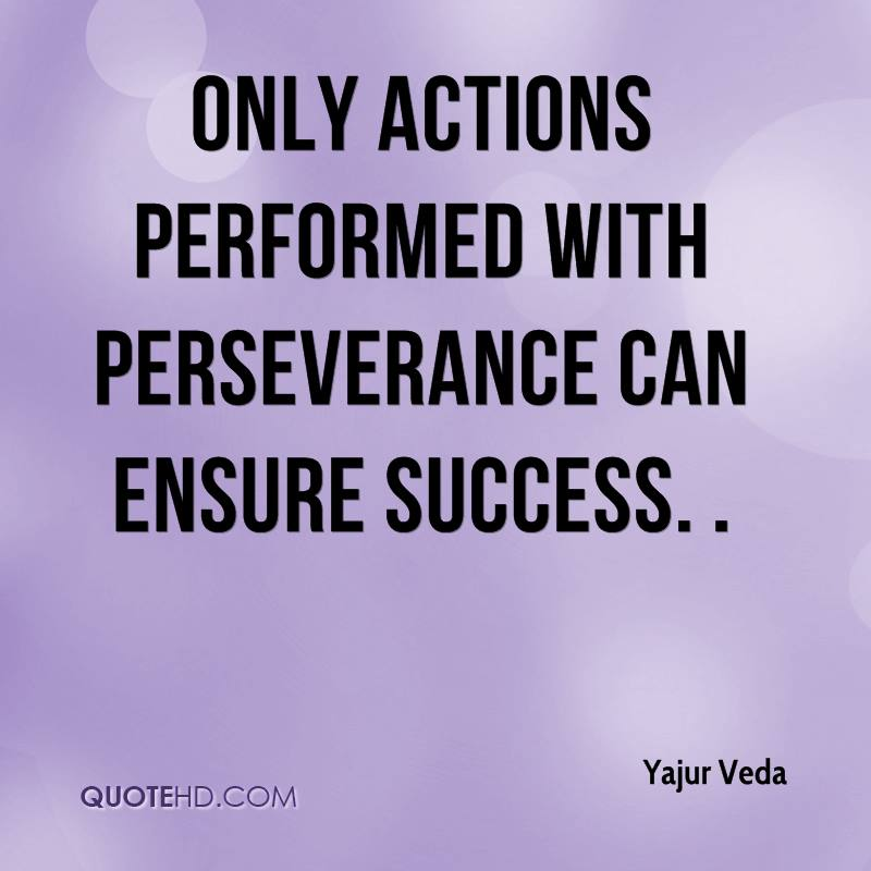 Only actions performed with perseverance can ensure success. .