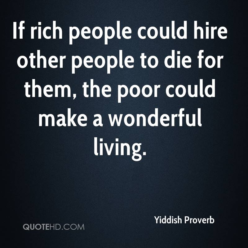 If rich people could hire other people to die for them, the poor could make a wonderful living.
