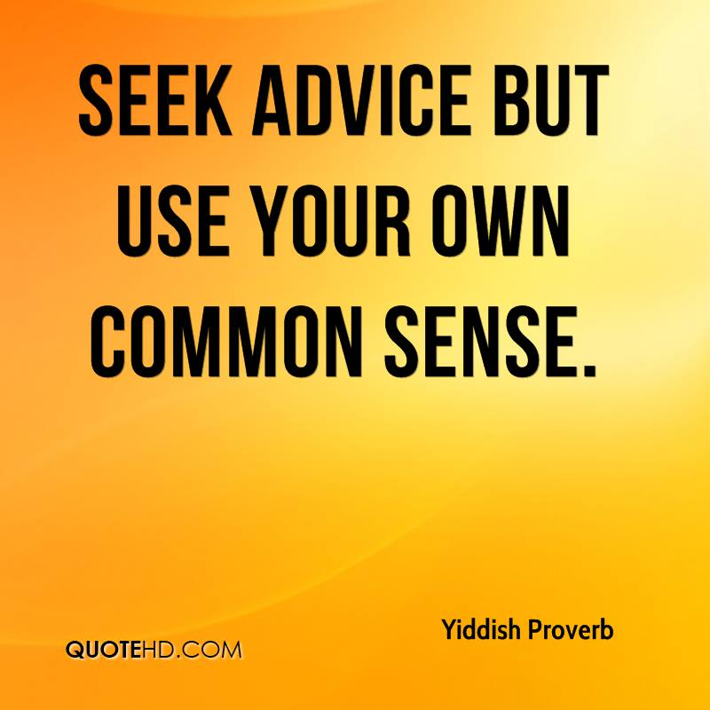 Seek advice but use your own common sense.