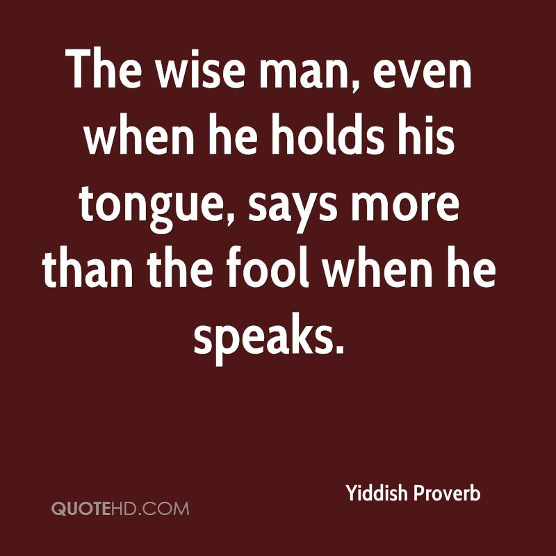 The wise man, even when he holds his tongue, says more than the fool when he speaks.
