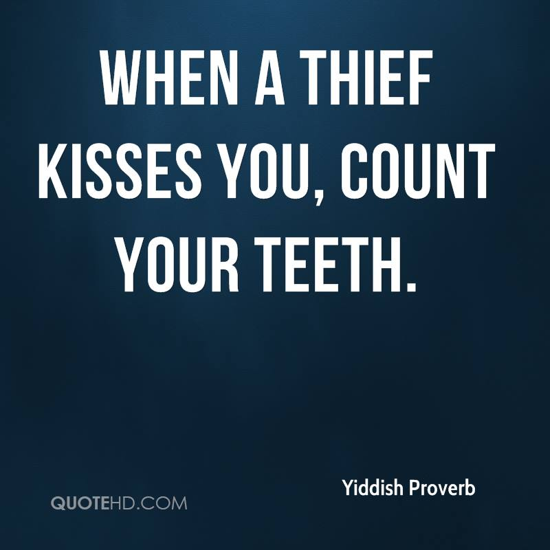 When a thief kisses you, count your teeth.