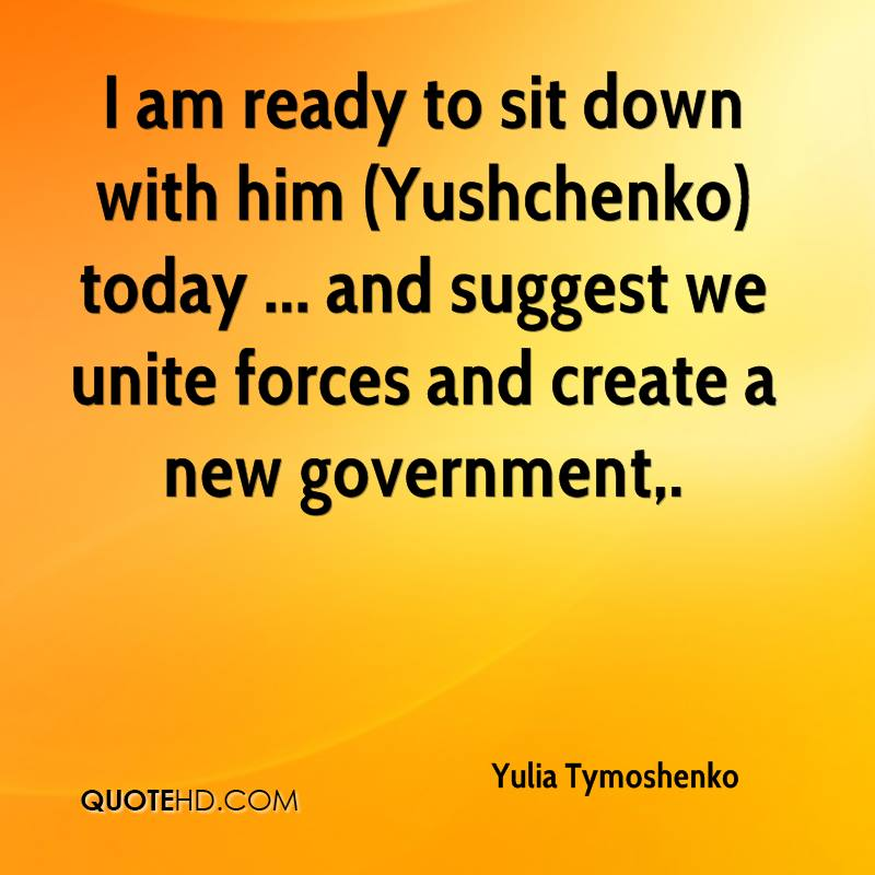 I am ready to sit down with him (Yushchenko) today ... and suggest we unite forces and create a new government.