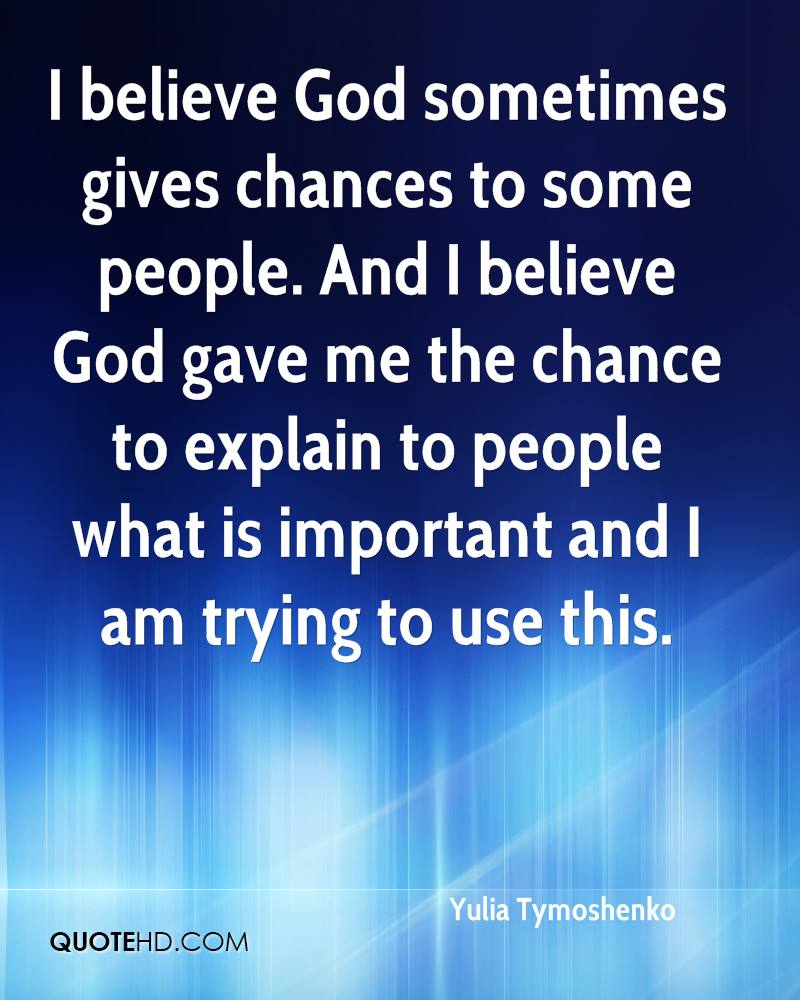 I believe God sometimes gives chances to some people. And I believe God gave me the chance to explain to people what is important and I am trying to use this.