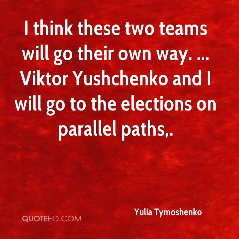 I think these two teams will go their own way. ... Viktor Yushchenko and I will go to the elections on parallel paths.