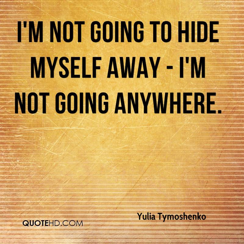 I'm not going to hide myself away - I'm not going anywhere.