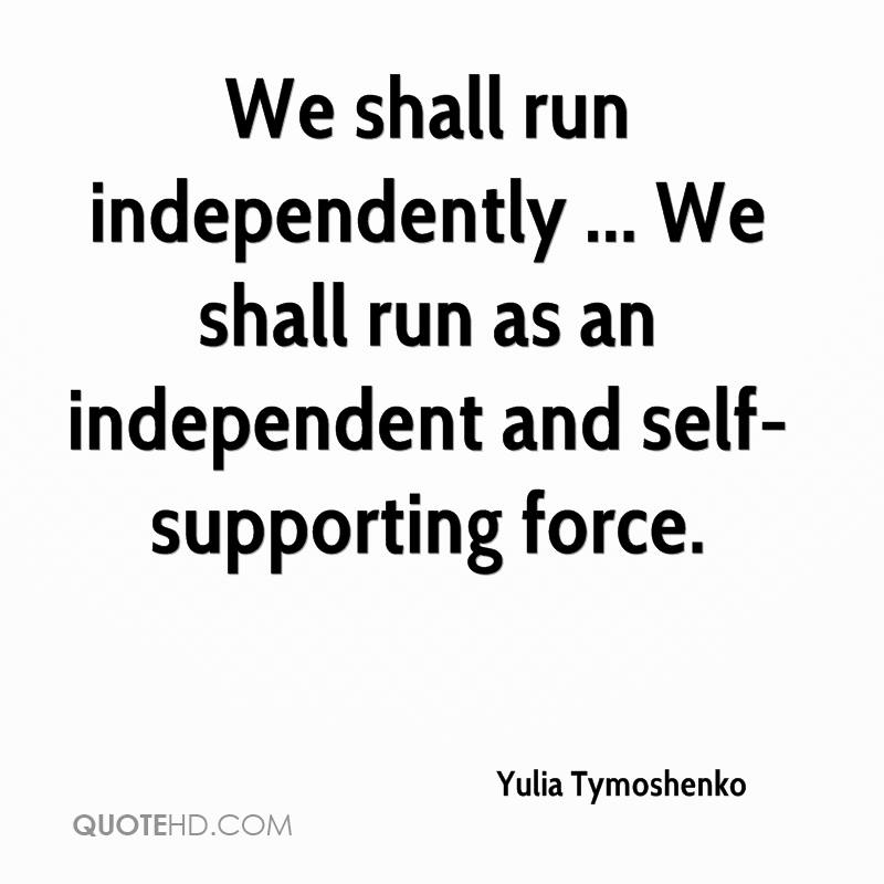 We shall run independently ... We shall run as an independent and self-supporting force.