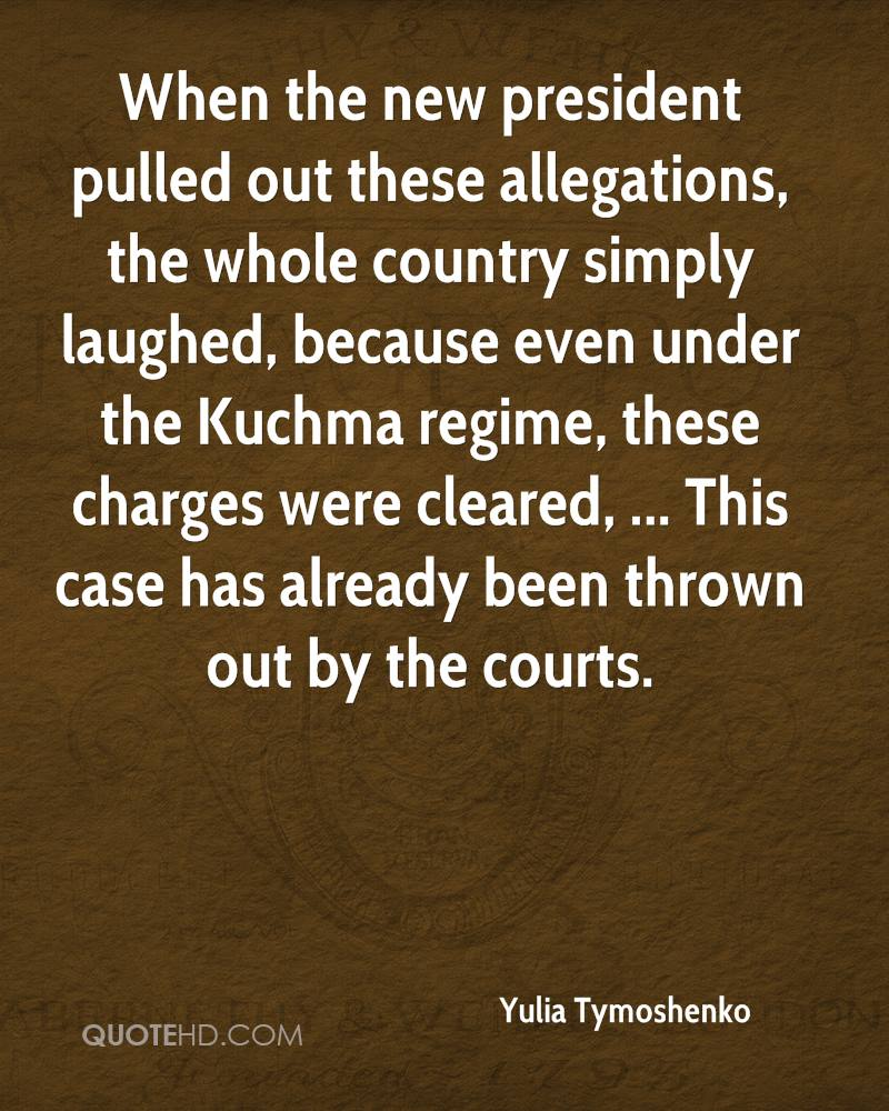 When the new president pulled out these allegations, the whole country simply laughed, because even under the Kuchma regime, these charges were cleared, ... This case has already been thrown out by the courts.
