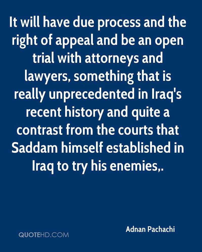 It will have due process and the right of appeal and be an open trial with attorneys and lawyers, something that is really unprecedented in Iraq's recent history and quite a contrast from the courts that Saddam himself established in Iraq to try his enemies.