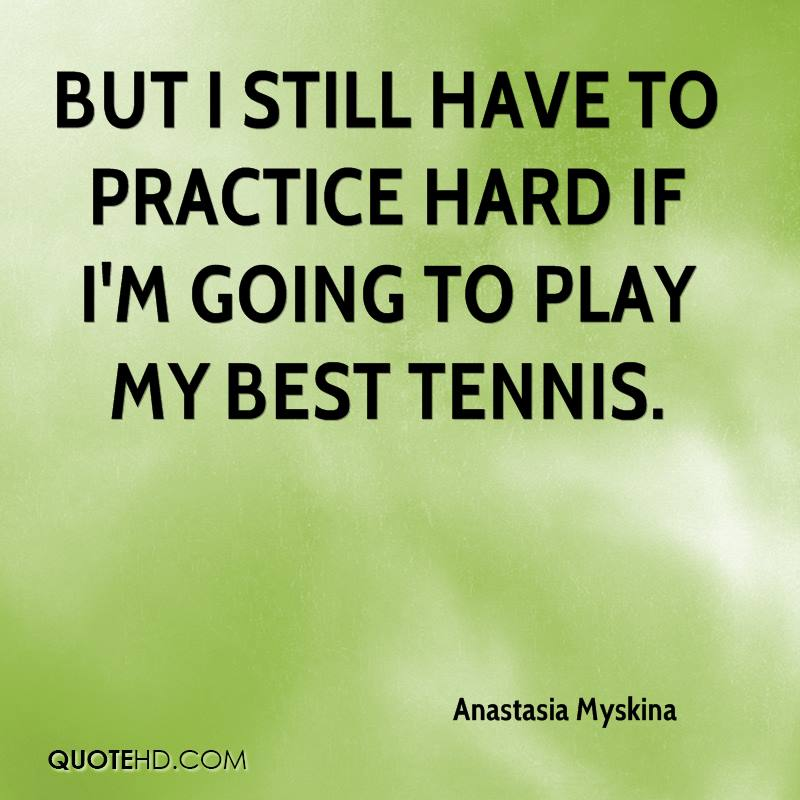 But I still have to practice hard if I'm going to play my best tennis.