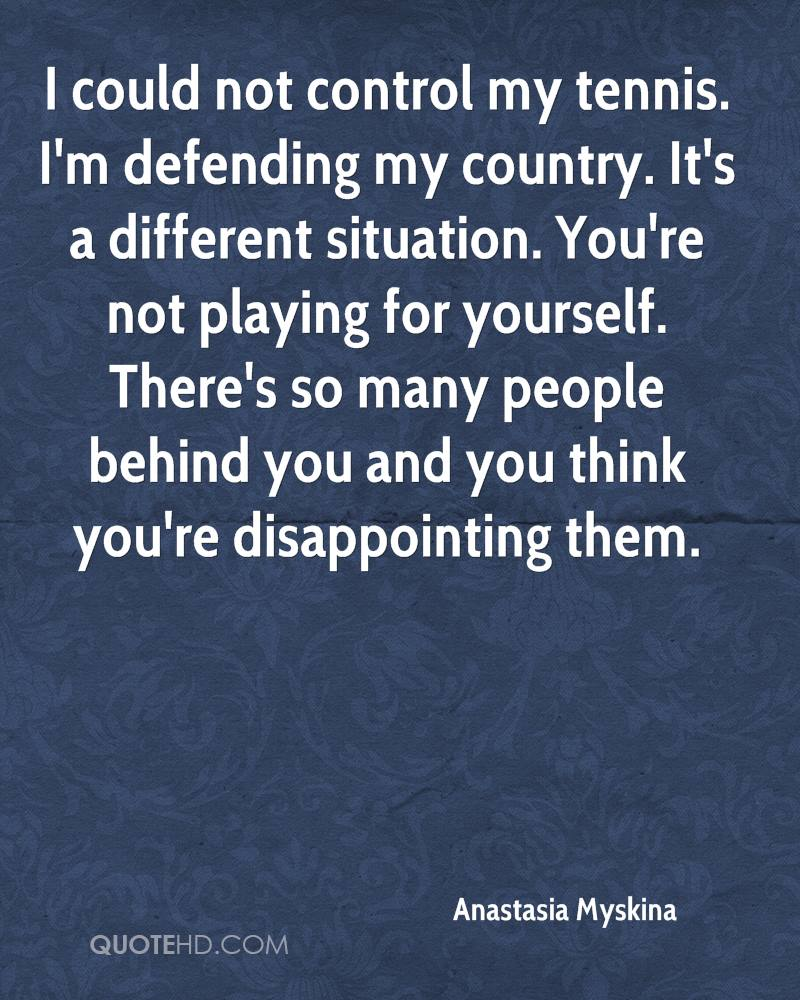 I could not control my tennis. I'm defending my country. It's a different situation. You're not playing for yourself. There's so many people behind you and you think you're disappointing them.