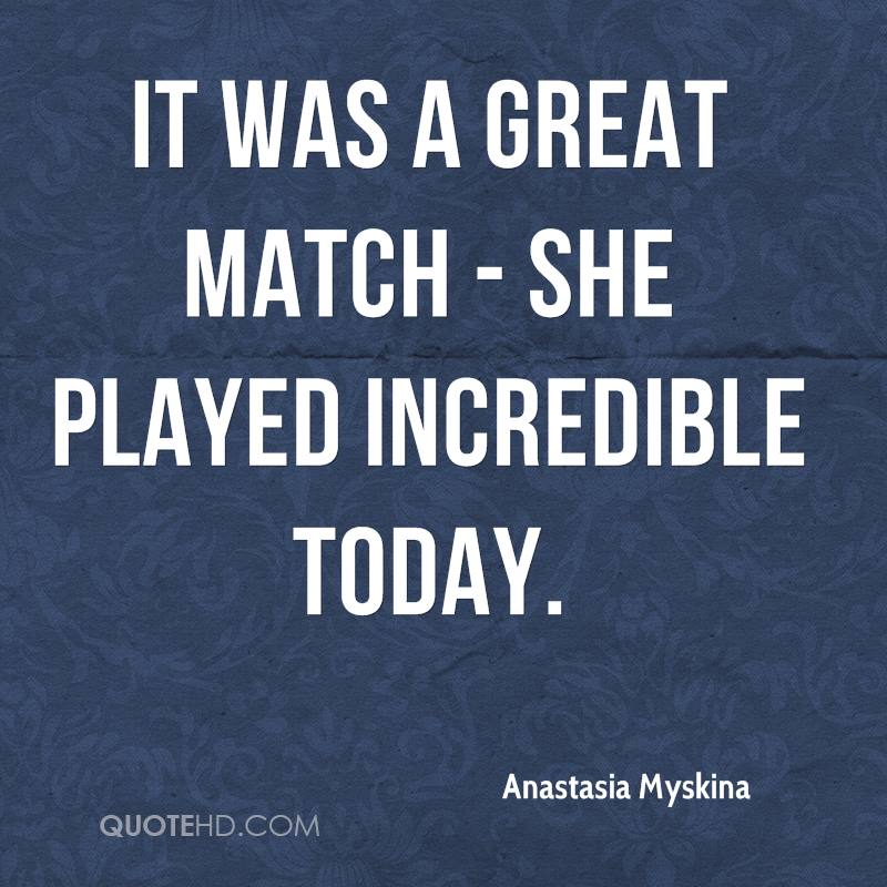 It was a great match - she played incredible today.
