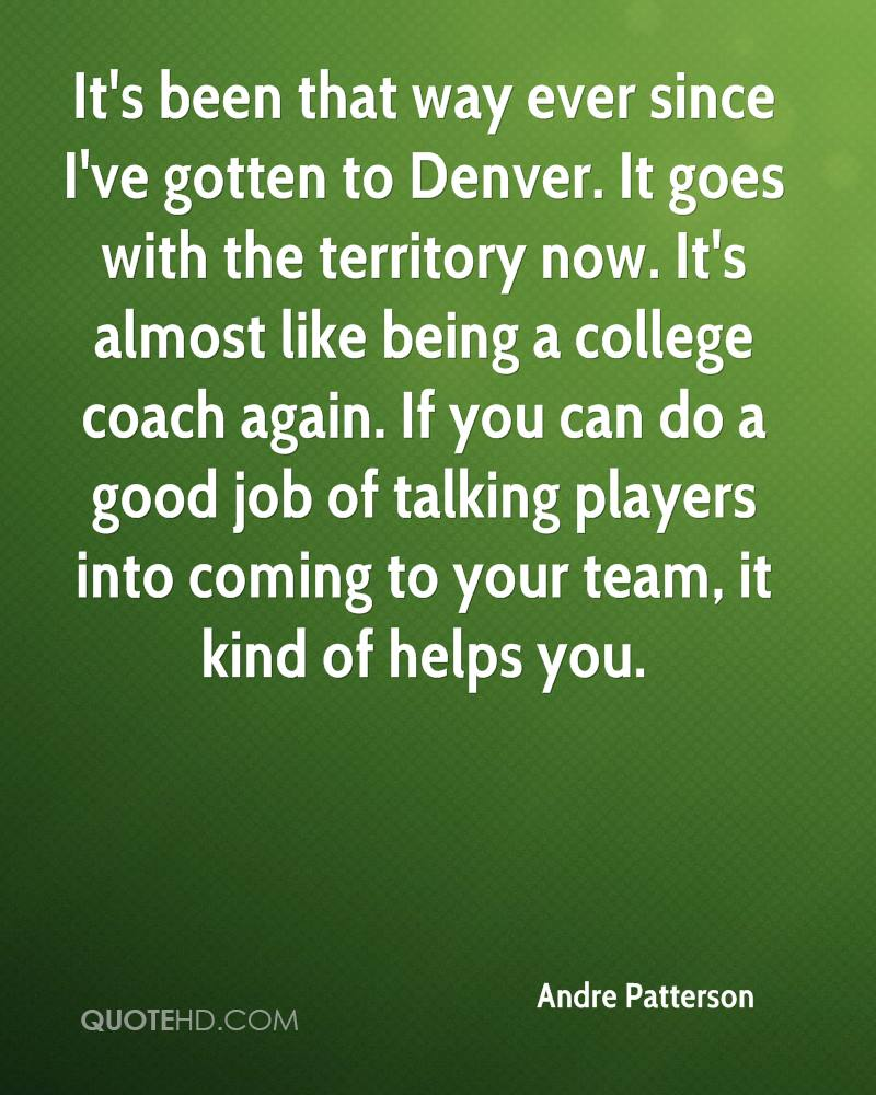 It's been that way ever since I've gotten to Denver. It goes with the territory now. It's almost like being a college coach again. If you can do a good job of talking players into coming to your team, it kind of helps you.