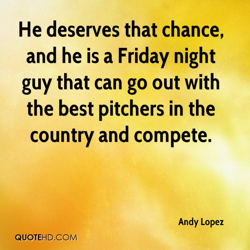 He deserves that chance, and he is a Friday night guy that can go out with the best pitchers in the country and compete.