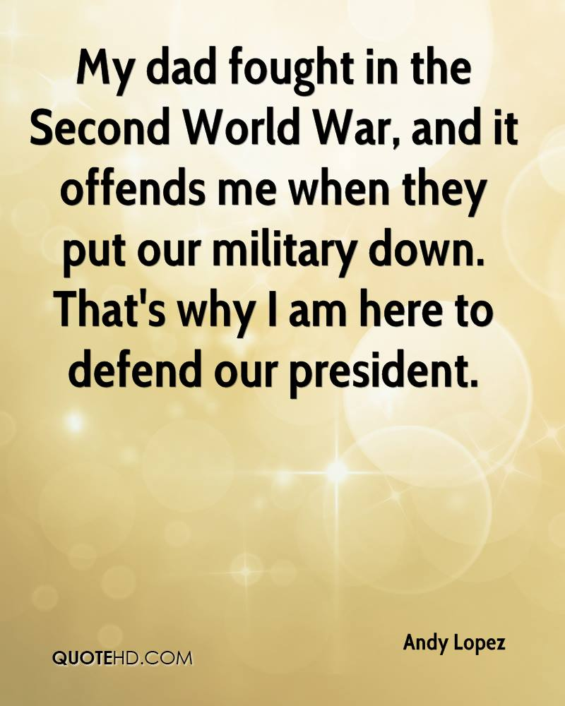 My dad fought in the Second World War, and it offends me when they put our military down. That's why I am here to defend our president.
