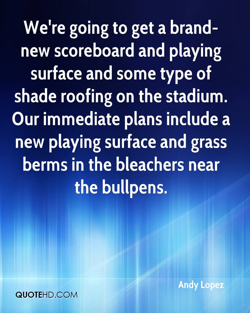 We're going to get a brand-new scoreboard and playing surface and some type of shade roofing on the stadium. Our immediate plans include a new playing surface and grass berms in the bleachers near the bullpens.