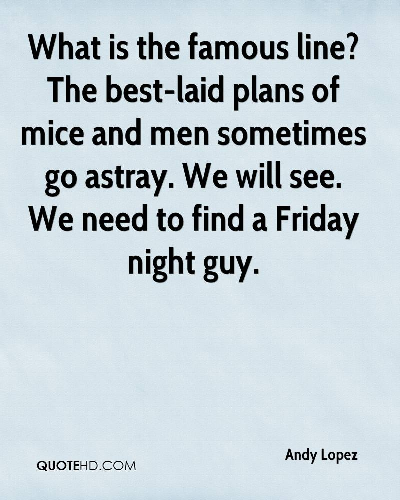 What is the famous line? The best-laid plans of mice and men sometimes go astray. We will see. We need to find a Friday night guy.