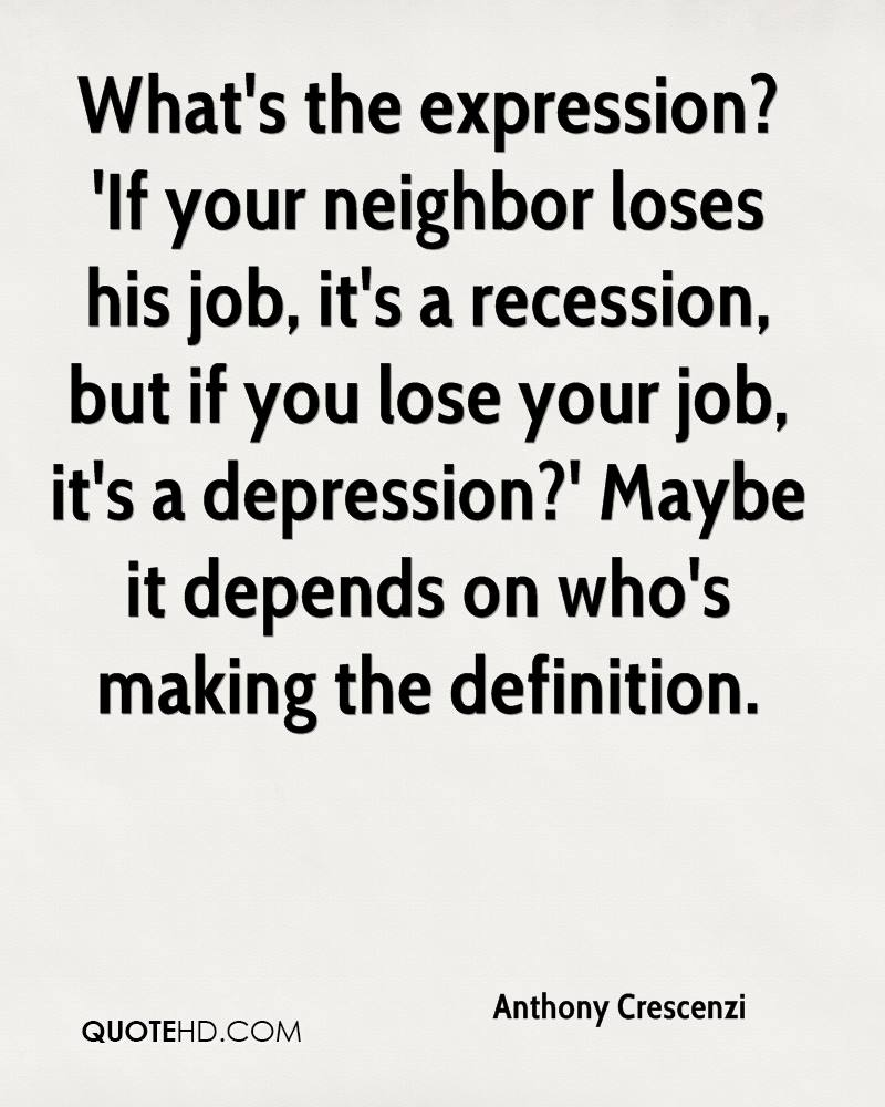 What's the expression? 'If your neighbor loses his job, it's a recession, but if you lose your job, it's a depression?' Maybe it depends on who's making the definition.