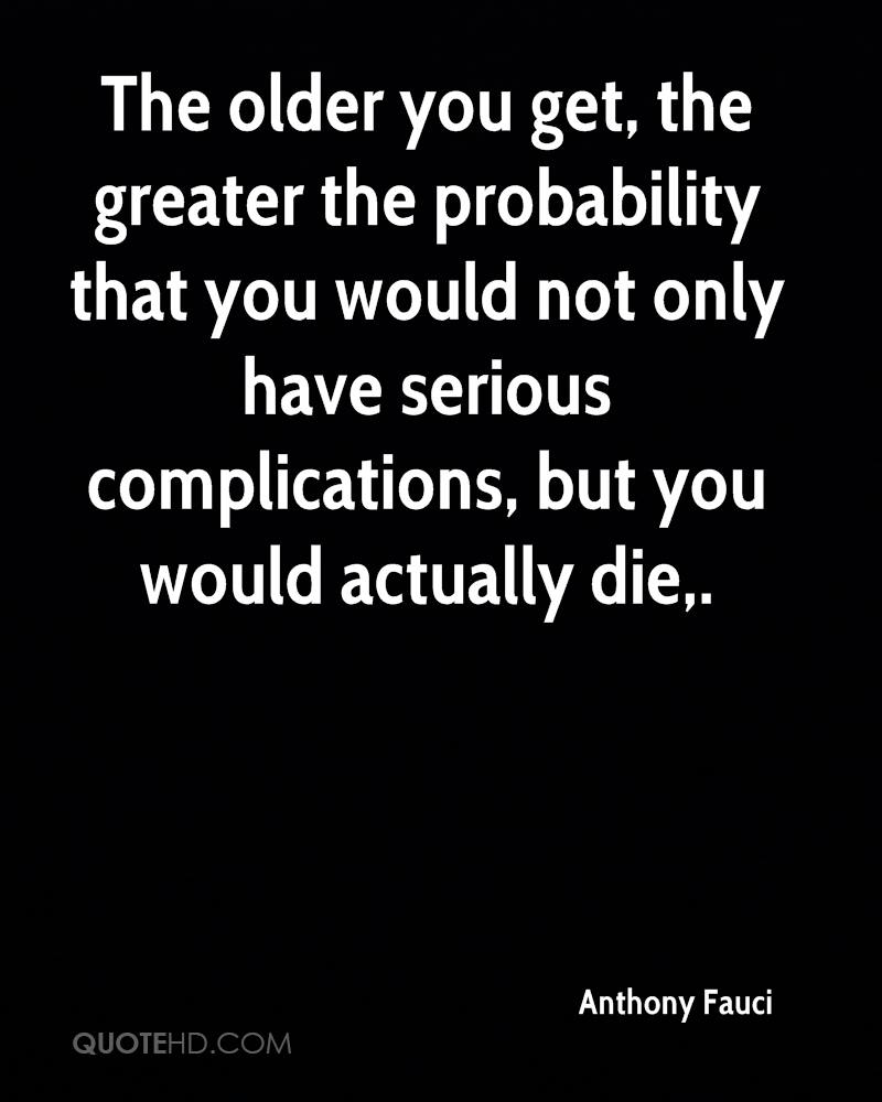 The older you get, the greater the probability that you would not only have serious complications, but you would actually die.