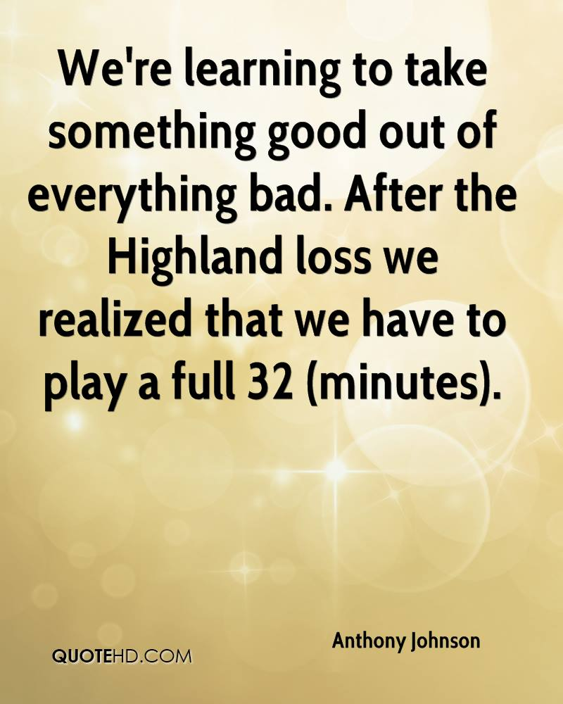 We're learning to take something good out of everything bad. After the Highland loss we realized that we have to play a full 32 (minutes).