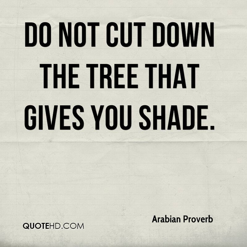 Do not cut down the tree that gives you shade.