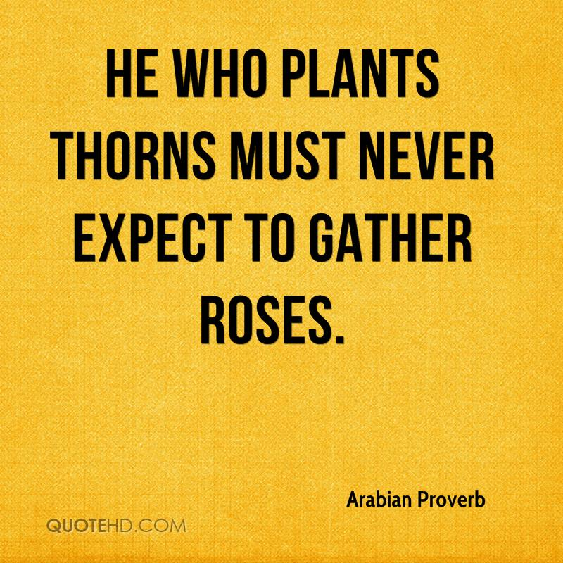 He who plants thorns must never expect to gather roses.